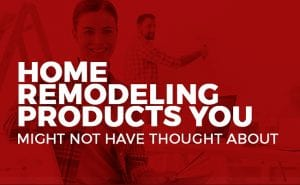 Home Remodeling Products You Might Not Have Thought About